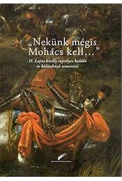 """""""Nekünk mégis Mohács kell..."""" - II. Lajos király rejtélyes halála és különböző temetései - Szebelédi Zsolt, Varga Bernadett - Régikönyvek"""