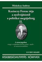 KAZINCZY FERENC ÚTJA A NYELVÚJÍTÁSTÓL A POLITIKAI MEGÚJ. II. - Miskolczy Ambrus - Régikönyvek