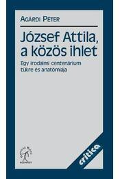 JÓZSEF ATTILA, A KÖZÖS IHLET - EGY IRODALMI CENTENÁRIUM TÜKRE ÉS ANATÓMIÁJA - Agárdi Péter - Régikönyvek