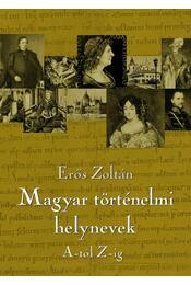Magyar történelmi helynevek A-tól Z-ig - Erős Zoltán - Régikönyvek