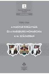 A Magyar Királyság és a Habsburg Monarchia a 16. században - Pálffy Géza - Régikönyvek