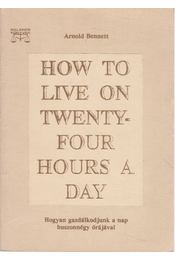 How to Live on Twenty-four Hours a Day - Arnold Bennett - Régikönyvek