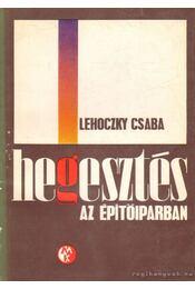 Hegesztés az építőiparban - Lehoczky Csaba - Régikönyvek