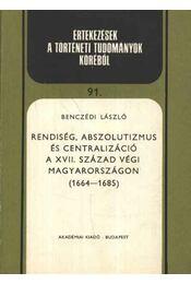 Rendiség, abszolutizmus és centralizáció. A XVII. század végi Magyarországon (1664-1685) - Benczédi László - Régikönyvek