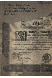 Az 500. sz. Zrínyi Miklós Ipari Szakmunkásképző Intézet centenáriumi évkönyve 1885-1985 - Király György - Régikönyvek