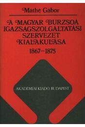 A magyar burzsoá igazságszolgáltatási szervezet kialakulása 1867-1875 - Máthé Gábor - Régikönyvek