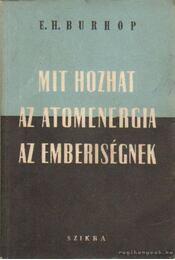 Mit hozhat az atomenergia az emberiségnek - Burhop, E. H. - Régikönyvek