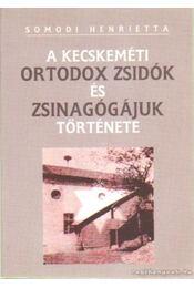 A kecskeméti ortodox zsidók és zsinagógájuk története - Somodi Henrietta - Régikönyvek