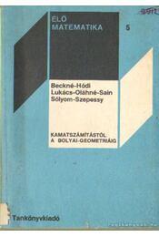 Kamatszámítástól a bolyai-geometriáig - Lukács Ottó, Sain Márton, Hódi Endre, Szepessy Bálint, Beck Tamásné, Oláh Gyuláné, Dr. Sólyom Mihály - Régikönyvek