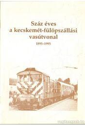 Száz éves a kecskemét-fülöpszállási vasútvonal 1895-1995 - Heltai Nándor - Régikönyvek
