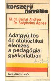 Adatgyűjtés és statisztikai elemzés a pedagógiai gyakorlatban - M. dr. Bartal Andrea, Dr. Széphalmi Ágnes - Régikönyvek