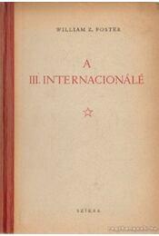 A III. internacionálé - Foster, William Z. - Régikönyvek