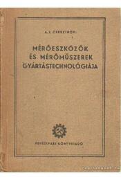 Mérőeszközök és mérőműszerek gyártástechnológiája - Csesztnov, A. L. - Régikönyvek