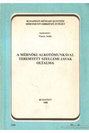 A mérnöki alkotómunkával teremtett szellemi javak oltalma - Vincze Attila - Régikönyvek