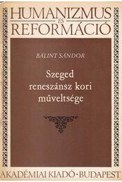 Szeged reneszánsz kori műveltsége - Bálint Sándor - Régikönyvek