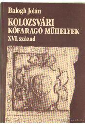 Kolozsvári kőfaragó műhelyek XVI. század - Balogh Jolán - Régikönyvek
