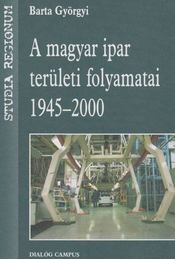 A magyar ipar területi folyamatai - Barta Györgyi - Régikönyvek