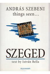 Things Seen... Szeged (aláírt) - Bella István, Szebeni András - Régikönyvek
