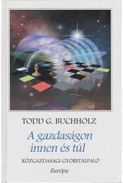 A gazdaságon innen és túl - Buchholz, Todd G. - Régikönyvek