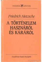 A történelem hasznáról és káráról - Friedrich Nietzsche - Régikönyvek