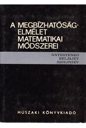 A megbízhatóságelmélet matematikai módszerei - Gnyegyenko, B. V., Beljajev, J. K., Szolovjev, A. D. - Régikönyvek