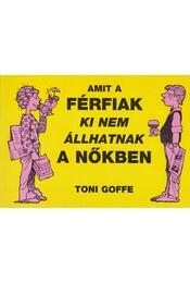 Amit a férfiak ki nem állhatnak a nőkben - Goffe, Toni - Régikönyvek