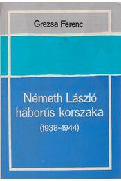 Németh László háborús korszaka (1938-1944) - Grezsa Ferenc - Régikönyvek