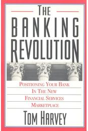 The Banking Revolution - Positioning Your Bank in the New Financial Services Marketplace - HARVEY, TOM - Régikönyvek