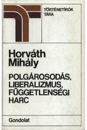 Polgárosodás, liberalizmus, függetlenségi harc - Horváth Mihály - Régikönyvek