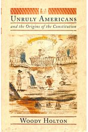 Unruly Americans and the Origins of the Constitution - HOLTON, WOODY - Régikönyvek