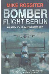 Bomber Flight Berlin - The Story of a Lancaster Bomber Crew - ROSSITER, MIKE - Régikönyvek