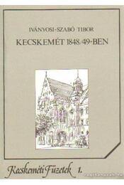 Kecskemét 1848-49-ben - Iványosi- Szabó Tibor - Régikönyvek