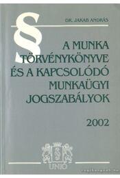A munka törvénykönyve és a kapcsolódó munkaügyi jogszabályok 2002 - Jakab András dr. - Régikönyvek