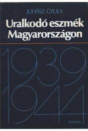 Uralkodó eszmék Magyarországon (1939-1944) - Juhász Gyula - Régikönyvek
