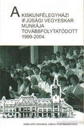 A kiskunfélegyházi ifjúsági vegyeskar munkája továbbfolytatódott 1999-2004 - Kapus Béla (szerk.) - Régikönyvek
