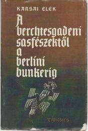 A berchtesgadeni sasfészektől a berlini bunkerig - Karsai Elek - Régikönyvek