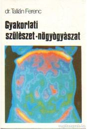 Gyakorlati szülészet-nőgyógyászat - Tallián Ferenc Dr. - Régikönyvek