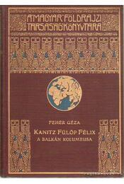 Kanitz Fülöp Félix  - A Balkán Kolumbusa élete és munkássága 1829-1904 - Fehér Géza - Régikönyvek