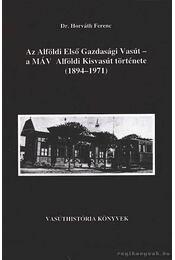 Az Alföldi Első Gazdasági Vasút - a MÁV Alföldi Kisvasút története (1894-1971) - Horváth Ferenc - Régikönyvek