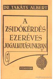A zsidókérdés ezeréves jogalkotásunkban - Takáts Albert Dr. - Régikönyvek