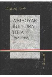 A magyar kultúra útja 1945-1985 - Köpeczi Béla - Régikönyvek
