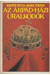 Az Árpád-házi uralkodók - Kristó Gyula, Makk Ferenc - Régikönyvek