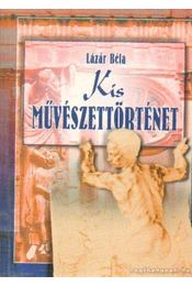 Kis művészettörténet (reprint) - Lázár Béla - Régikönyvek