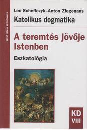 Katolikus dogmatika - A teremtés jövője Istenben - Leo Scheffczyk, Ziegenaus, Anton - Régikönyvek