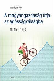 A magyar gazdaság útja az adósságválságba 1945-2013 - Mihályi Péter - Régikönyvek
