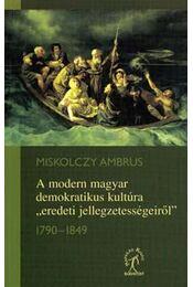 """A modern magyar demokratikus kultúra """"eredeti jellegzetességeiről"""" - Miskolczy Ambrus - Régikönyvek"""