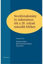 Neveléstudomány és tudományos elit a 20. század második felében - Németh András ,  Biro Zsuzsanna Hanna ,  Garai Imre (szerk.) - Régikönyvek