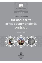 The Noble Elite in the County of Körös, 1400-1526 - Pálosfalvi Tamás - Régikönyvek