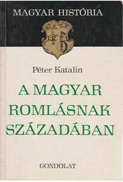 A magyar romlásnak századában - Péter Katalin - Régikönyvek