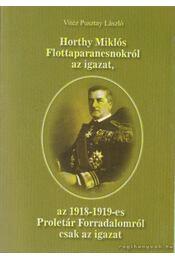 Horthy Miklós Flottaparancsnokról az igazat, az 1918-19-es Proletár Forradalomról csak az igazat - Pusztay László - Régikönyvek